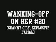 Wanking-Off On Her #20 (Granny Gilf,  Explosive Facial) - Xhamste